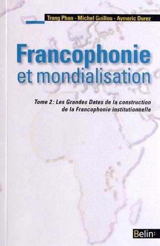 Francophonie et mondialisation : Tome 2, Les Grandes Dates de la construction de la Francophonie institutionnelle