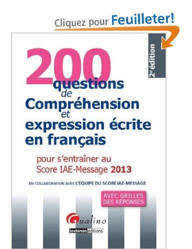 200 questions de Compréhension et expression écrite en français pour s'entraîner au Score IAE-Message : Avec grilles des réponses