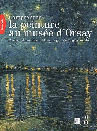 Comprendre la peinture au musée d'Orsay : Courbet, Manet, Renoir, Monet, Van Gogh, Gauguin...