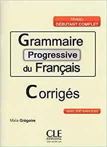 GRAMMAIRE PROGRESSIVE DU FRANCAIS CORRIGES NIVEAU DEBUTANT COMPLET AVEC 200 EXERCICES